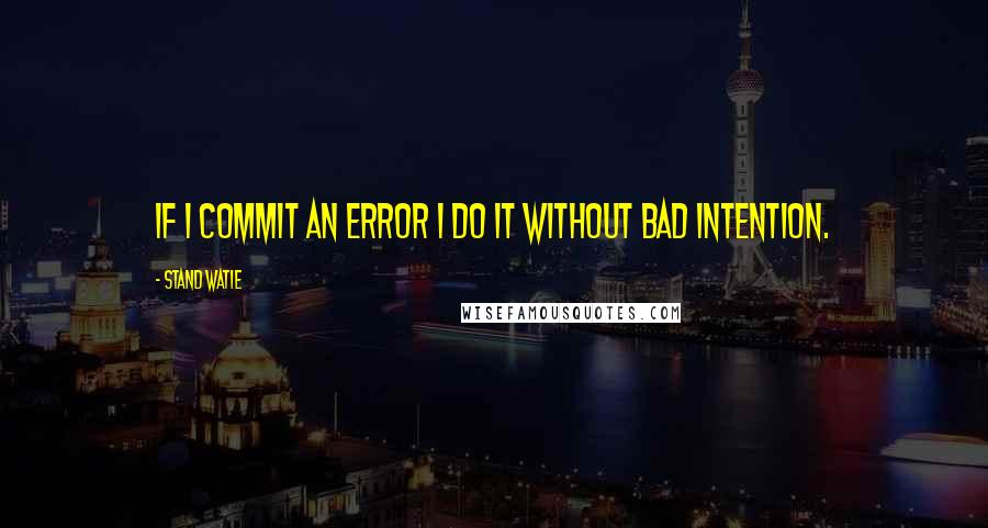 Stand Watie quotes: If I commit an error I do it without bad intention.