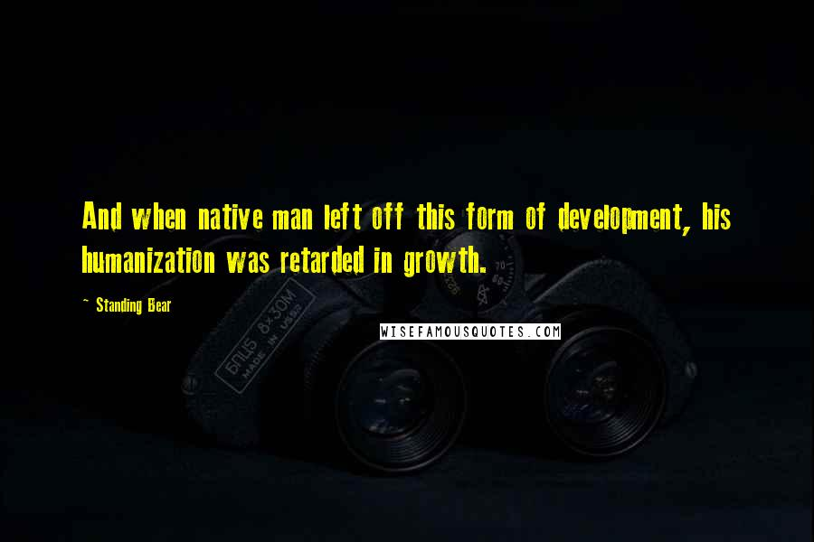 Standing Bear quotes: And when native man left off this form of development, his humanization was retarded in growth.