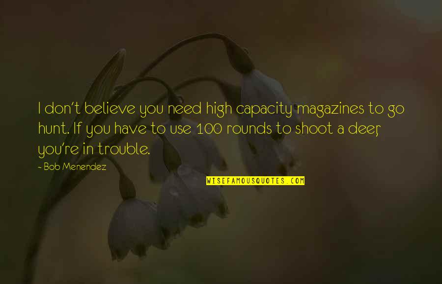 Standing Beside You Quotes By Bob Menendez: I don't believe you need high capacity magazines