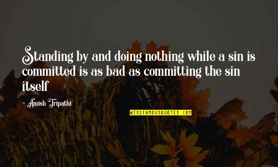 Standing By And Doing Nothing Quotes By Amish Tripathi: Standing by and doing nothing while a sin