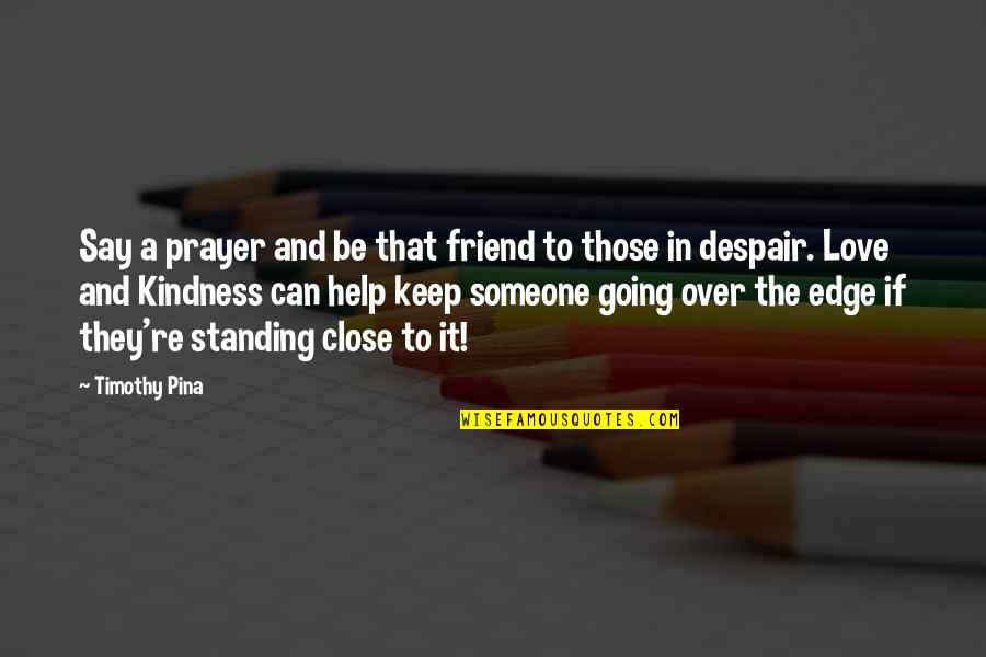 Standing By Someone You Love Quotes By Timothy Pina: Say a prayer and be that friend to