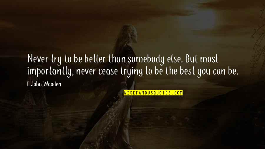Standing Up For Yourself Quotes Quotes By John Wooden: Never try to be better than somebody else.
