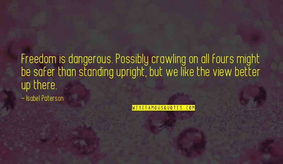 Standing Upright Quotes By Isabel Paterson: Freedom is dangerous. Possibly crawling on all fours