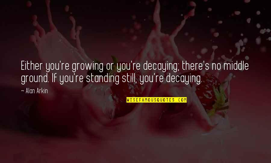 Standing Your Ground Quotes By Alan Arkin: Either you're growing or you're decaying; there's no