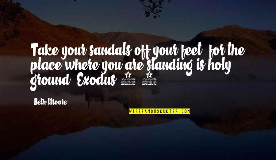 Standing Your Ground Quotes By Beth Moore: Take your sandals off your feet, for the