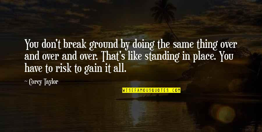 Standing Your Ground Quotes By Corey Taylor: You don't break ground by doing the same