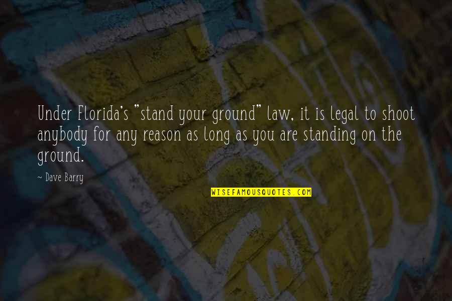 "Standing Your Ground Quotes By Dave Barry: Under Florida's ""stand your ground"" law, it is"