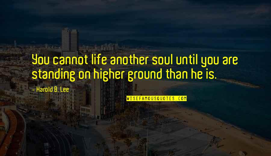 Standing Your Ground Quotes By Harold B. Lee: You cannot life another soul until you are