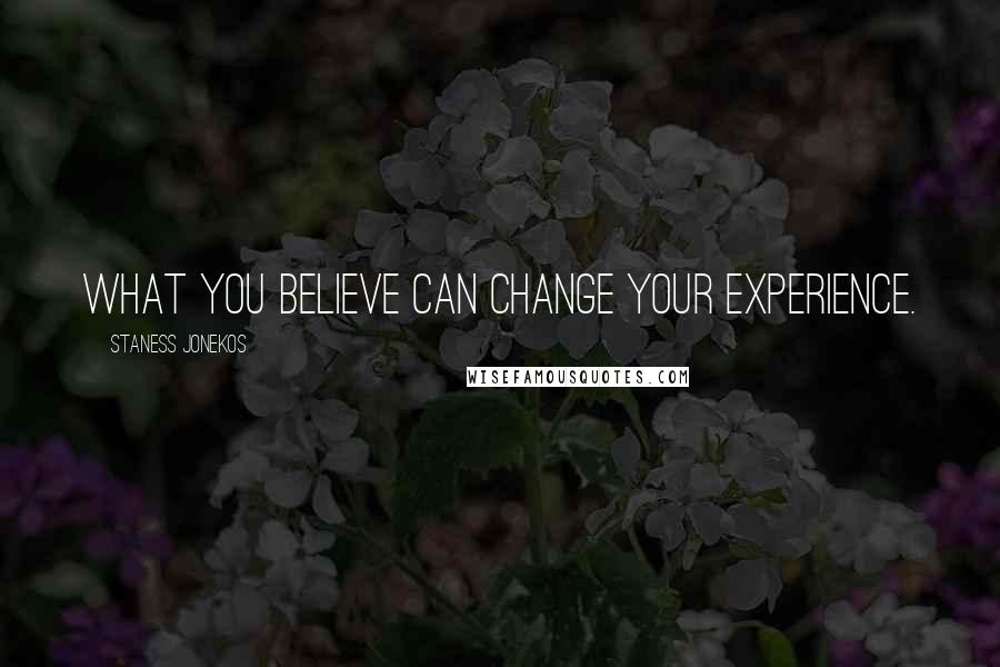 Staness Jonekos quotes: What you believe can change your experience.