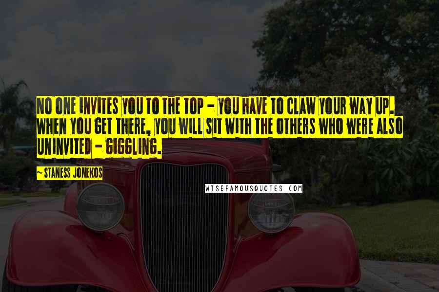 Staness Jonekos quotes: No one invites you to the top - you have to claw your way up. When you get there, you will sit with the others who were also uninvited -