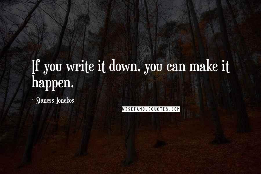 Staness Jonekos quotes: If you write it down, you can make it happen.