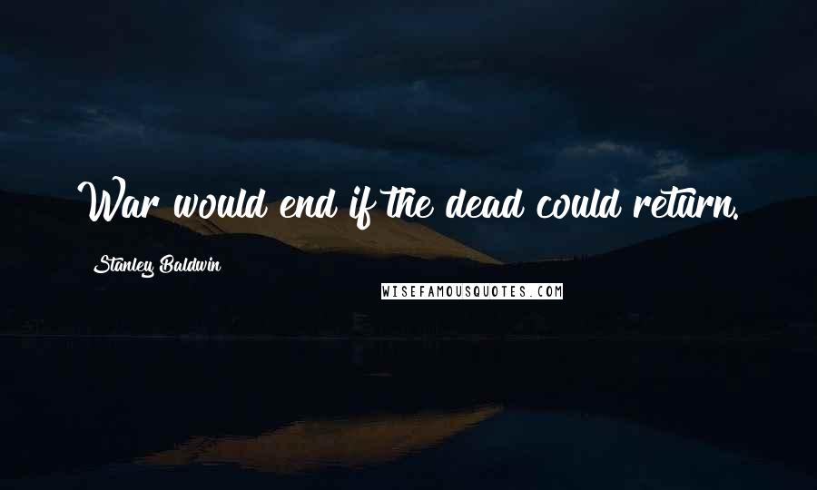 Stanley Baldwin quotes: War would end if the dead could return.
