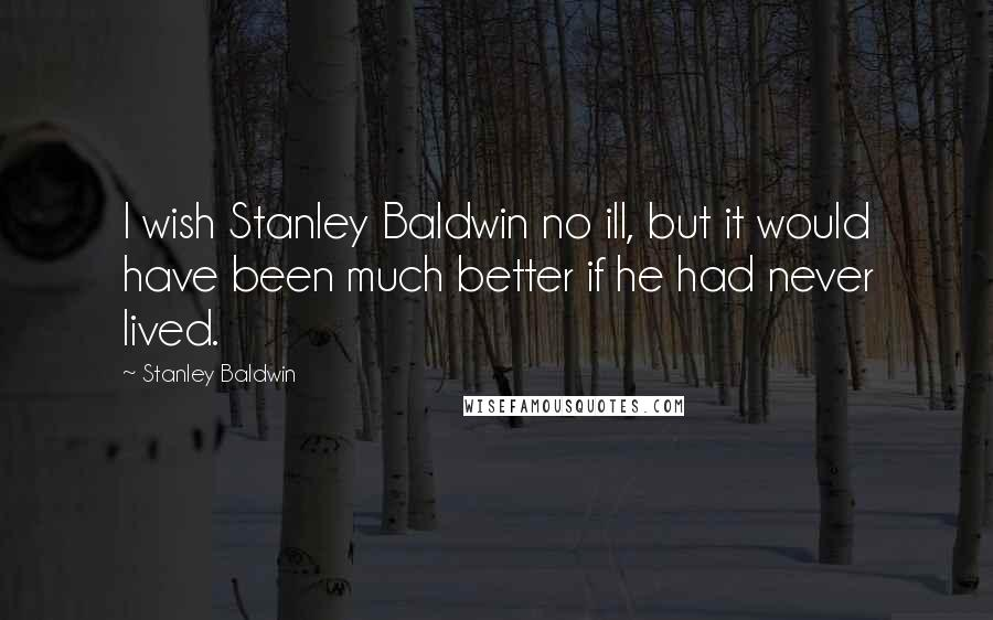 Stanley Baldwin quotes: I wish Stanley Baldwin no ill, but it would have been much better if he had never lived.