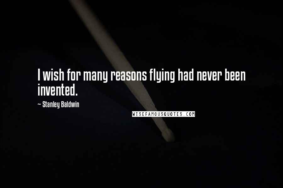 Stanley Baldwin quotes: I wish for many reasons flying had never been invented.