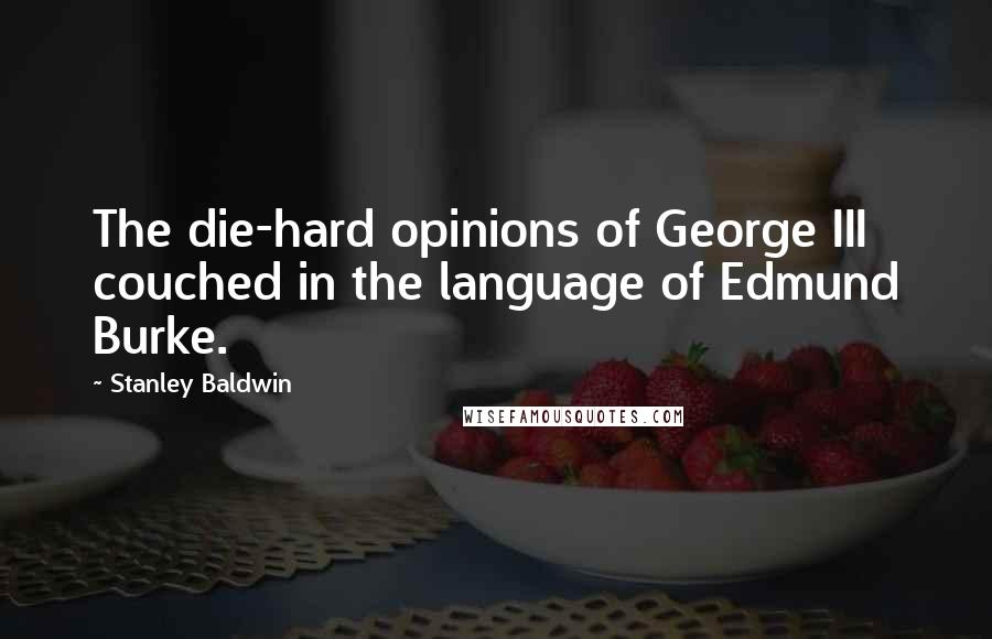 Stanley Baldwin quotes: The die-hard opinions of George III couched in the language of Edmund Burke.