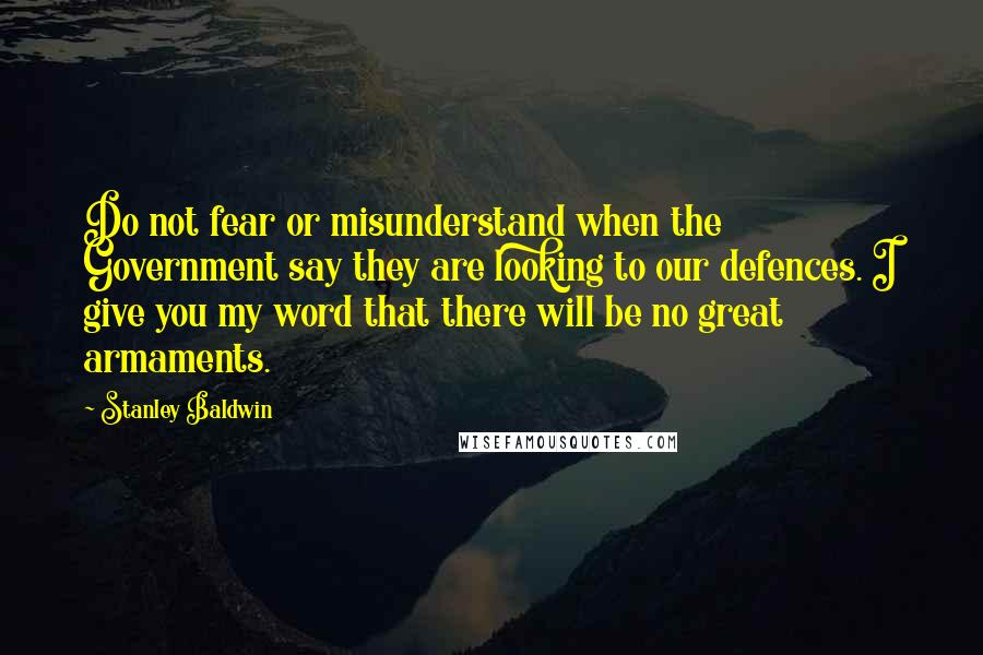 Stanley Baldwin quotes: Do not fear or misunderstand when the Government say they are looking to our defences. I give you my word that there will be no great armaments.