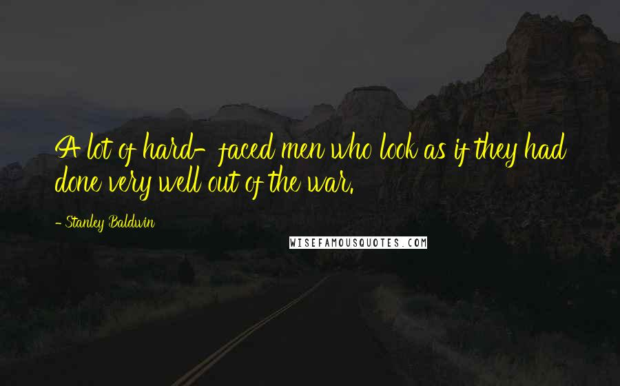 Stanley Baldwin quotes: A lot of hard-faced men who look as if they had done very well out of the war.