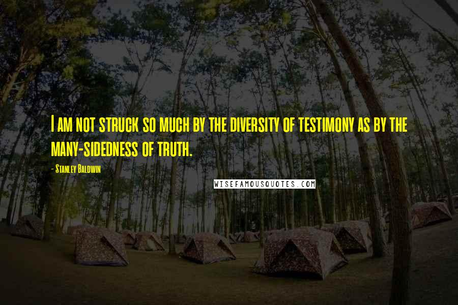 Stanley Baldwin quotes: I am not struck so much by the diversity of testimony as by the many-sidedness of truth.