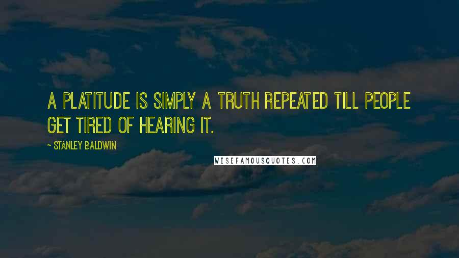 Stanley Baldwin quotes: A platitude is simply a truth repeated till people get tired of hearing it.