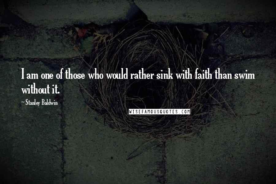 Stanley Baldwin quotes: I am one of those who would rather sink with faith than swim without it.
