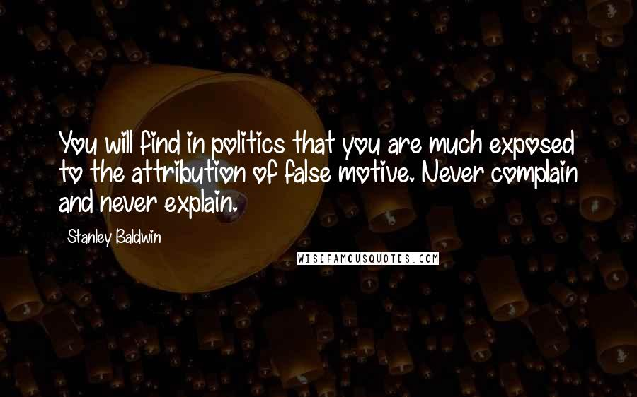 Stanley Baldwin quotes: You will find in politics that you are much exposed to the attribution of false motive. Never complain and never explain.