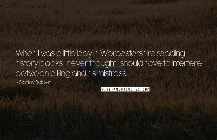 Stanley Baldwin quotes: When I was a little boy in Worcestershire reading history books I never thought I should have to interfere between a king and his mistress.