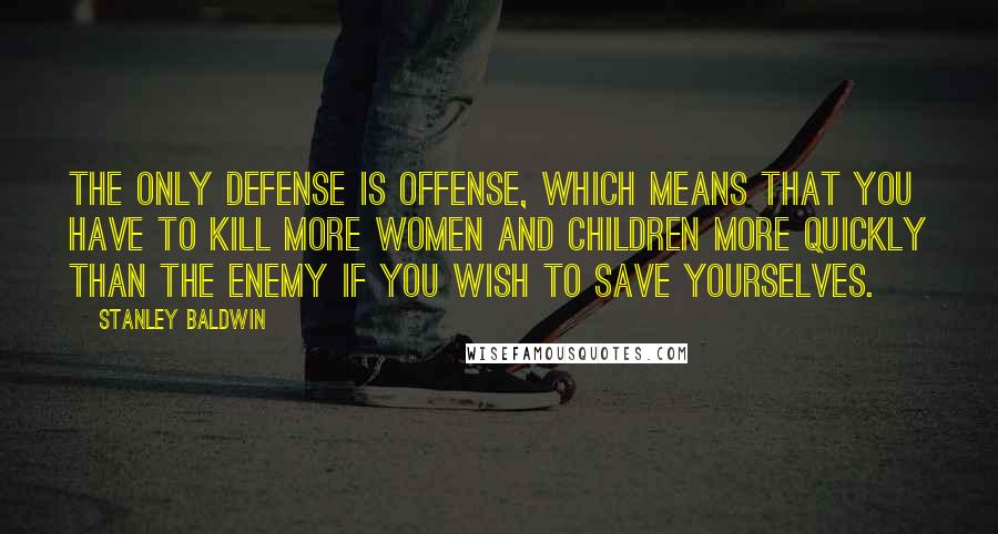 Stanley Baldwin quotes: The only defense is offense, which means that you have to kill more women and children more quickly than the enemy if you wish to save yourselves.