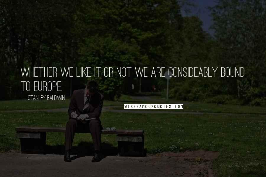 Stanley Baldwin quotes: Whether we like it or not we are consideably bound to Europe.