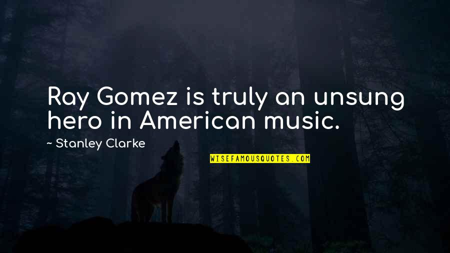 Stanley Clarke Quotes By Stanley Clarke: Ray Gomez is truly an unsung hero in