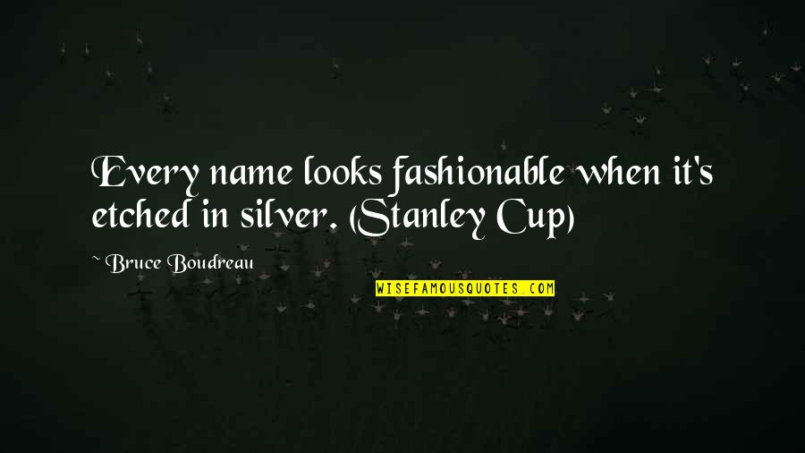 Stanley Cup Quotes By Bruce Boudreau: Every name looks fashionable when it's etched in