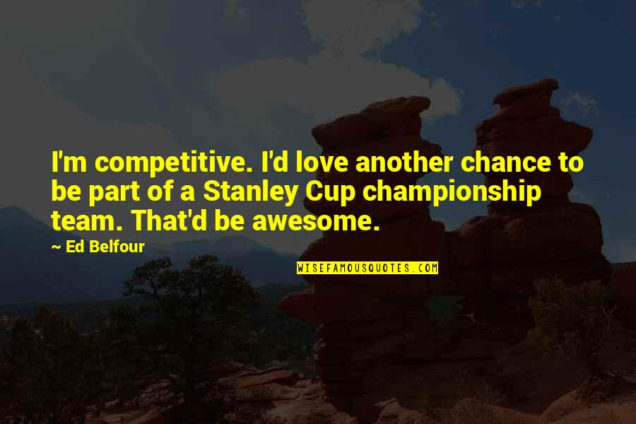 Stanley Cup Quotes By Ed Belfour: I'm competitive. I'd love another chance to be