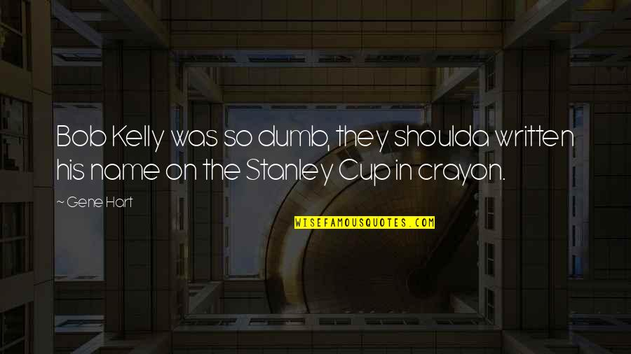 Stanley Cup Quotes By Gene Hart: Bob Kelly was so dumb, they shoulda written