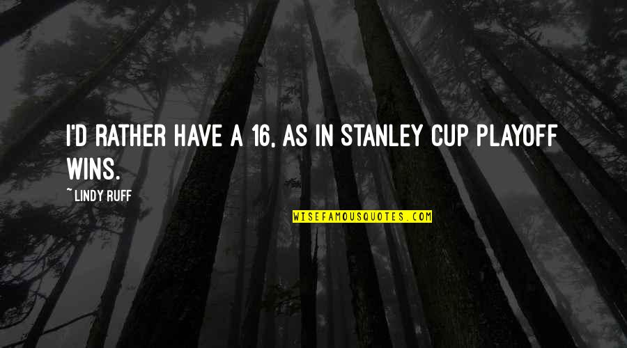 Stanley Cup Quotes By Lindy Ruff: I'd rather have a 16, as in Stanley