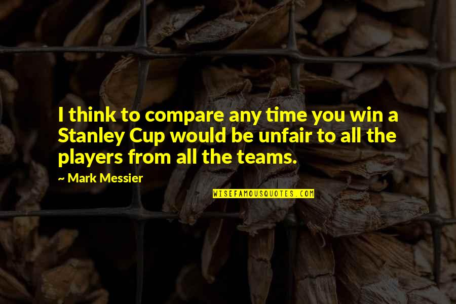 Stanley Cup Quotes By Mark Messier: I think to compare any time you win