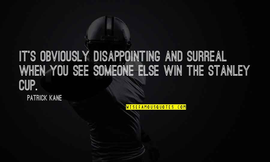 Stanley Cup Quotes By Patrick Kane: It's obviously disappointing and surreal when you see
