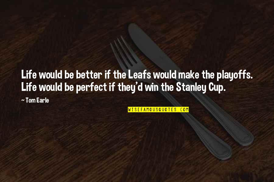 Stanley Cup Quotes By Tom Earle: Life would be better if the Leafs would