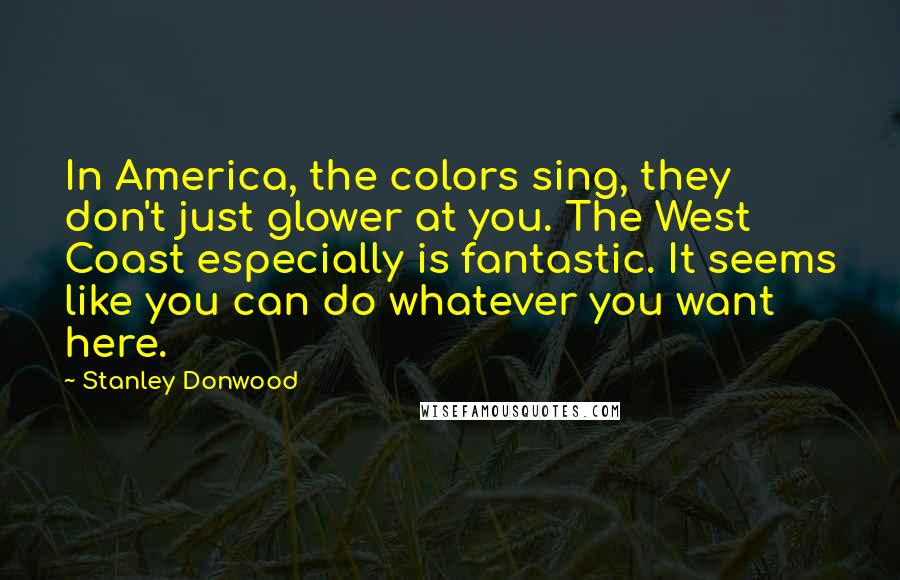 Stanley Donwood quotes: In America, the colors sing, they don't just glower at you. The West Coast especially is fantastic. It seems like you can do whatever you want here.