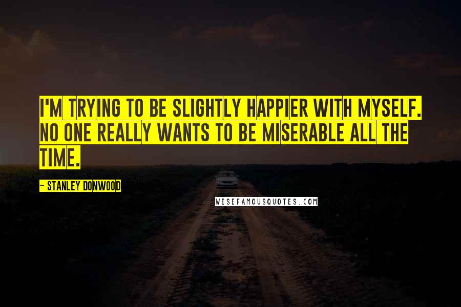 Stanley Donwood quotes: I'm trying to be slightly happier with myself. No one really wants to be miserable all the time.
