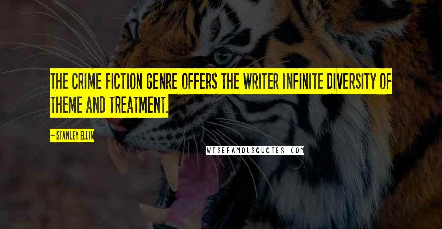 Stanley Ellin quotes: The crime fiction genre offers the writer infinite diversity of theme and treatment.