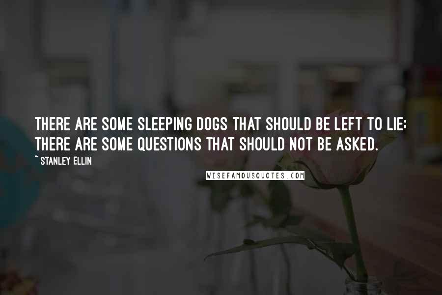 Stanley Ellin quotes: There are some sleeping dogs that should be left to lie; there are some questions that should not be asked.