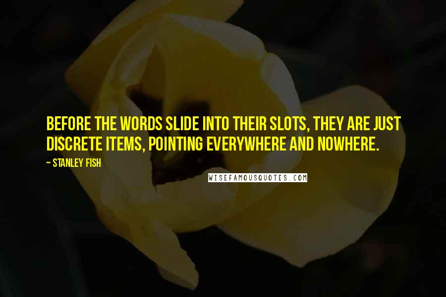 Stanley Fish quotes: Before the words slide into their slots, they are just discrete items, pointing everywhere and nowhere.