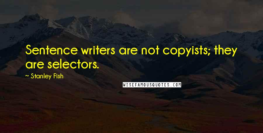 Stanley Fish quotes: Sentence writers are not copyists; they are selectors.