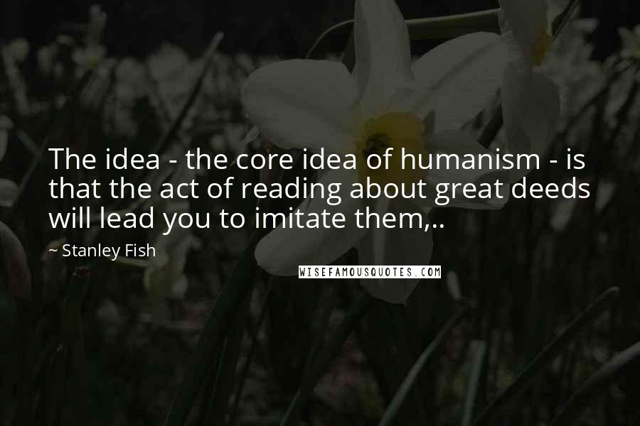 Stanley Fish quotes: The idea - the core idea of humanism - is that the act of reading about great deeds will lead you to imitate them,..