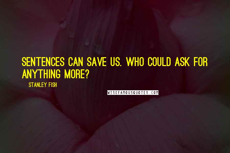 Stanley Fish quotes: Sentences can save us. Who could ask for anything more?