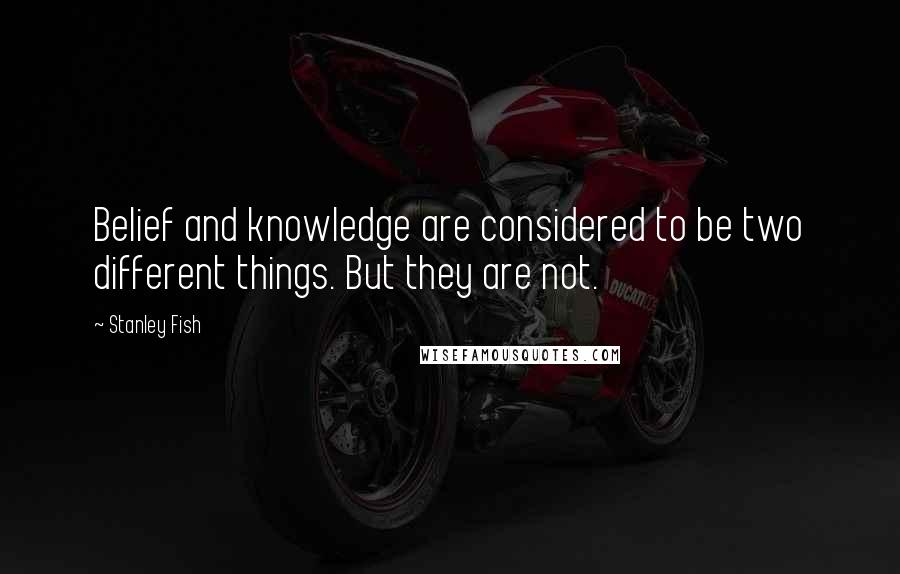 Stanley Fish quotes: Belief and knowledge are considered to be two different things. But they are not.