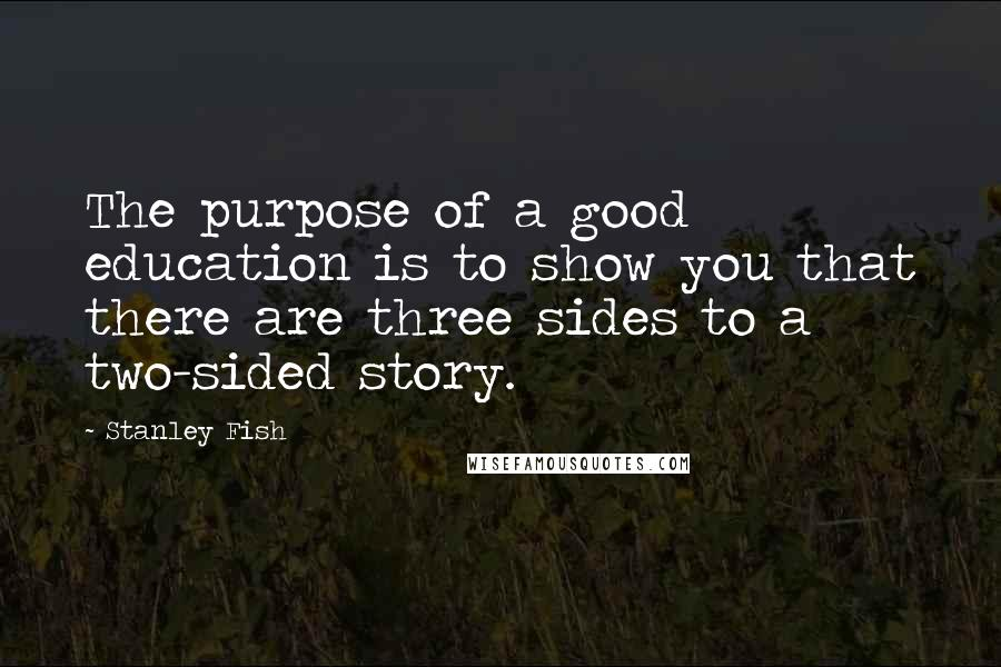 Stanley Fish quotes: The purpose of a good education is to show you that there are three sides to a two-sided story.