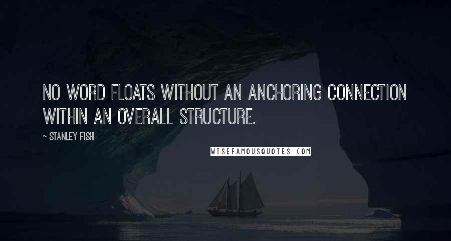 Stanley Fish quotes: No word floats without an anchoring connection within an overall structure.
