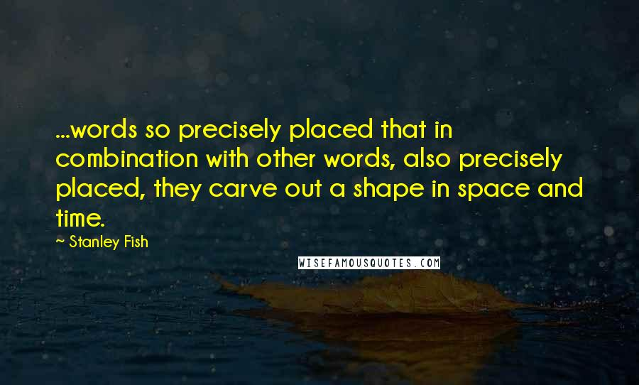 Stanley Fish quotes: ...words so precisely placed that in combination with other words, also precisely placed, they carve out a shape in space and time.