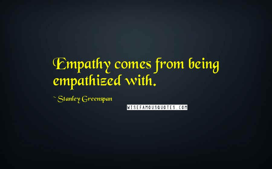 Stanley Greenspan quotes: Empathy comes from being empathized with.