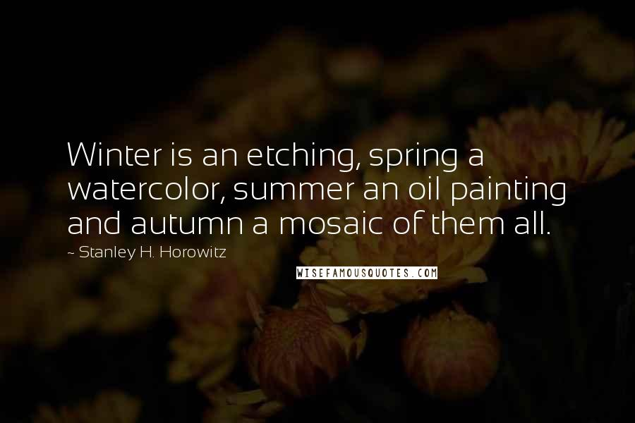 Stanley H. Horowitz quotes: Winter is an etching, spring a watercolor, summer an oil painting and autumn a mosaic of them all.